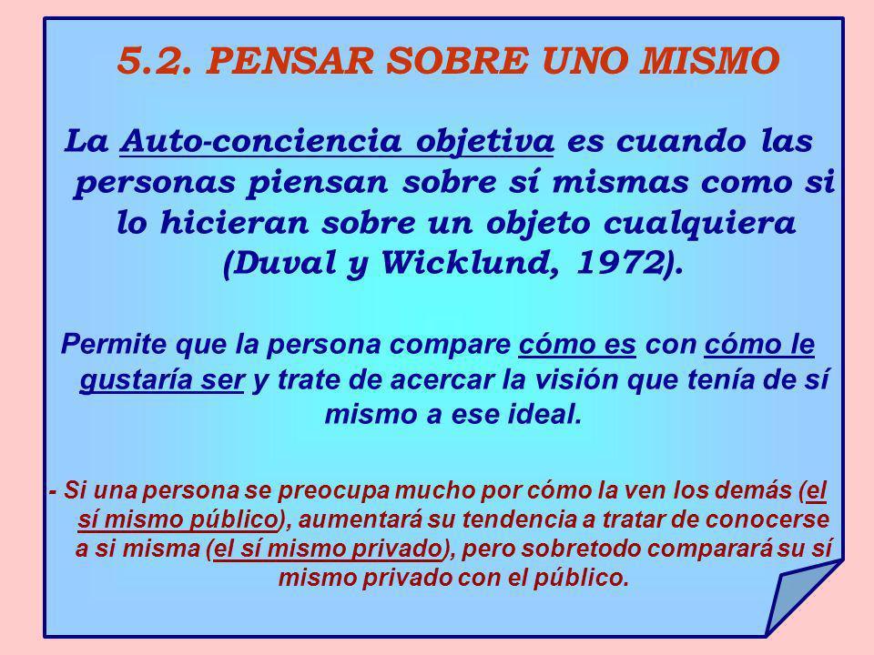 5.2. PENSAR SOBRE UNO MISMO La Auto-conciencia objetiva es cuando las personas piensan sobre sí mismas como si lo hicieran sobre un objeto cualquiera