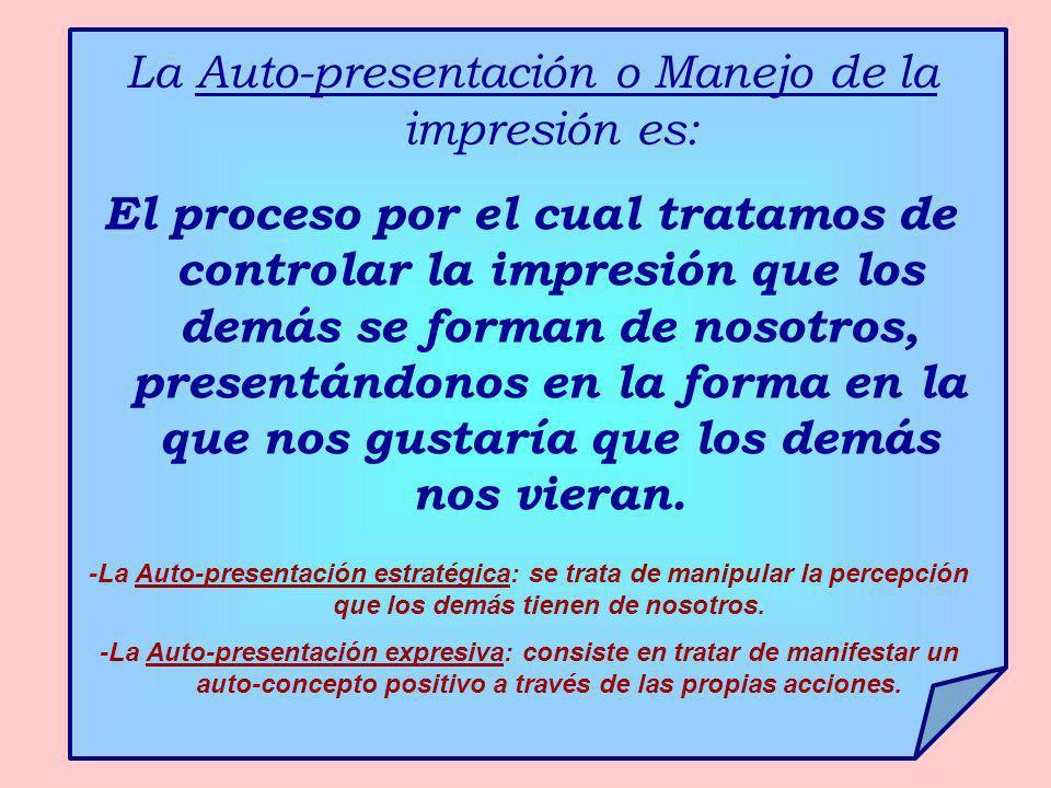 La Auto-presentación o Manejo de la impresión es: El proceso por el cual tratamos de controlar la impresión que los demás se forman de nosotros, prese