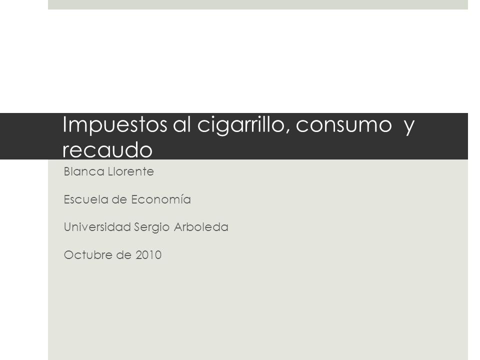 Impuestos al cigarrillo, consumo y recaudo Blanca Llorente Escuela de Economía Universidad Sergio Arboleda Octubre de 2010