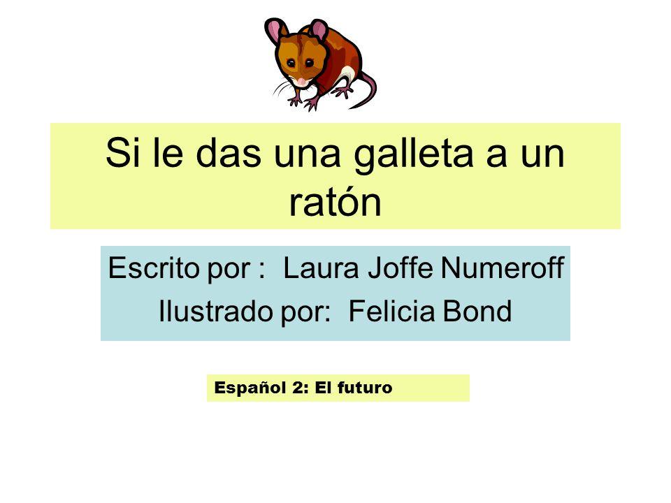 Si le das una galleta a un ratón Escrito por : Laura Joffe Numeroff Ilustrado por: Felicia Bond Español 2: El futuro