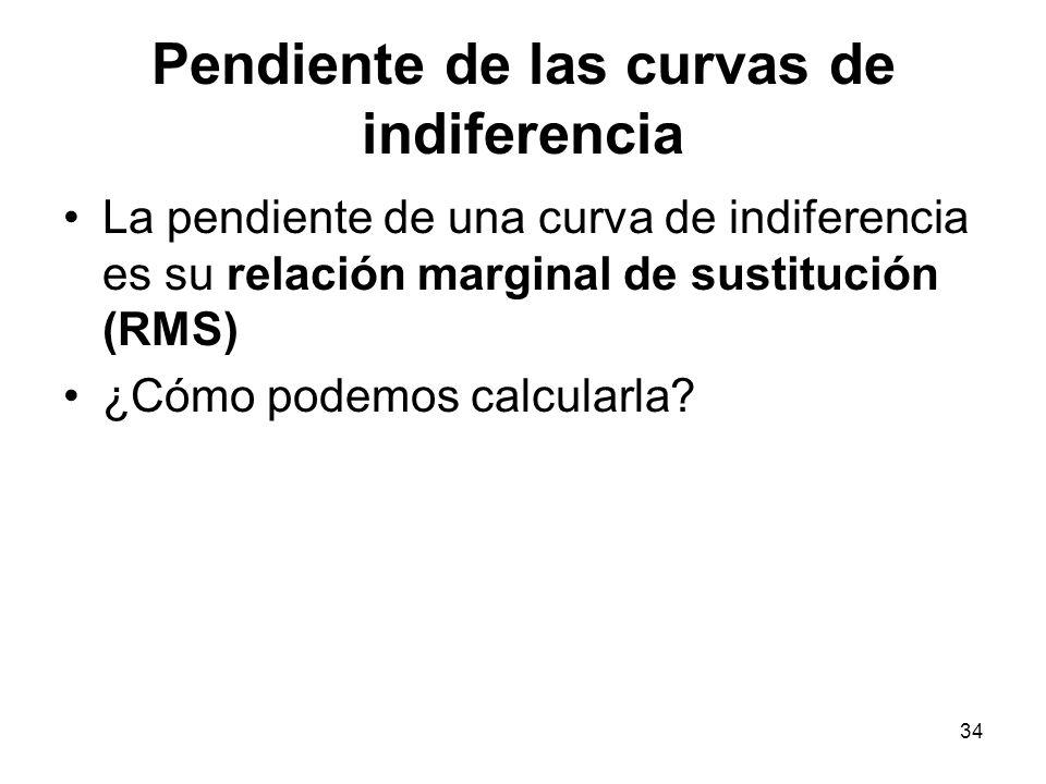 34 Pendiente de las curvas de indiferencia La pendiente de una curva de indiferencia es su relación marginal de sustitución (RMS) ¿Cómo podemos calcularla?