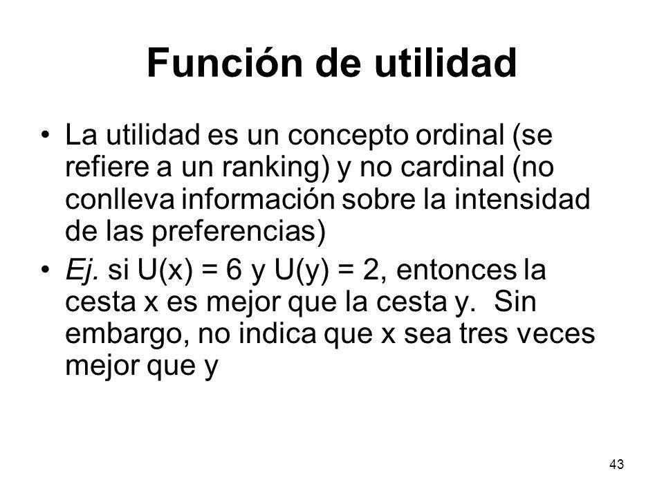 43 Función de utilidad La utilidad es un concepto ordinal (se refiere a un ranking) y no cardinal (no conlleva información sobre la intensidad de las preferencias) Ej.