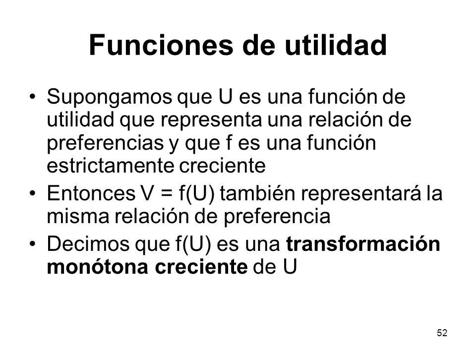 52 Funciones de utilidad Supongamos que U es una función de utilidad que representa una relación de preferencias y que f es una función estrictamente creciente Entonces V = f(U) también representará la misma relación de preferencia Decimos que f(U) es una transformación monótona creciente de U