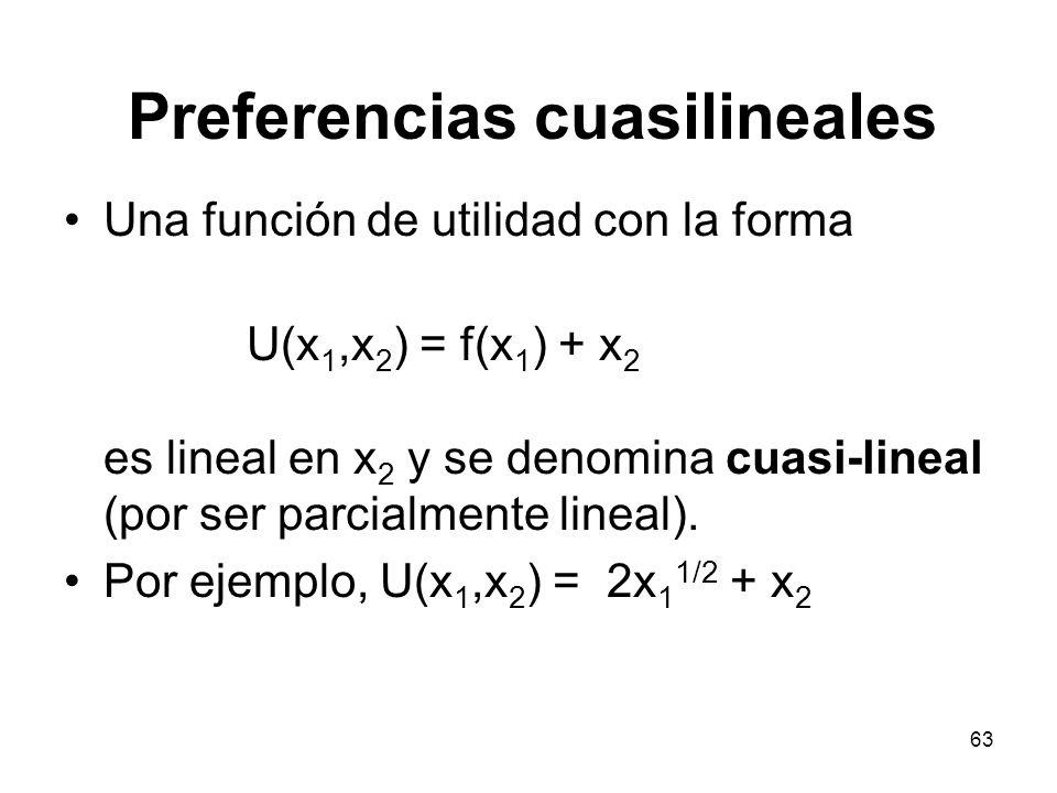 63 Preferencias cuasilineales Una función de utilidad con la forma U(x 1,x 2 ) = f(x 1 ) + x 2 es lineal en x 2 y se denomina cuasi-lineal (por ser parcialmente lineal).