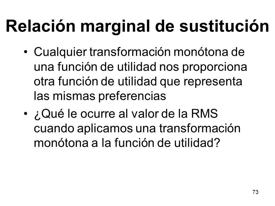 73 Relación marginal de sustitución Cualquier transformación monótona de una función de utilidad nos proporciona otra función de utilidad que representa las mismas preferencias ¿Qué le ocurre al valor de la RMS cuando aplicamos una transformación monótona a la función de utilidad?