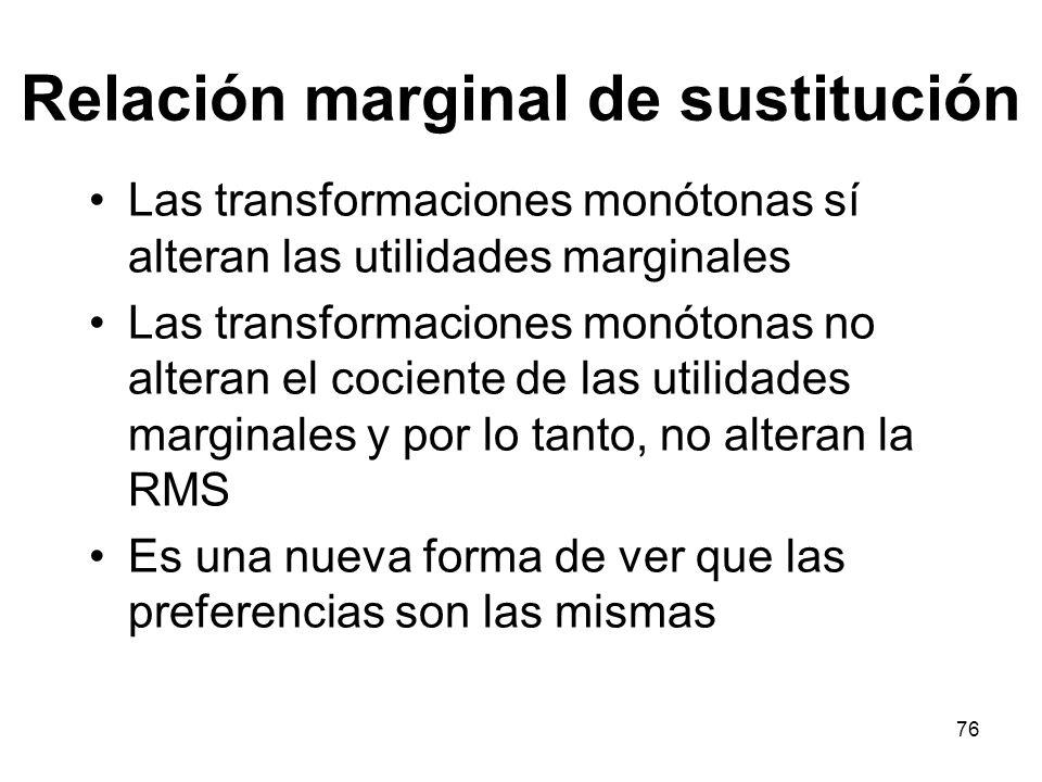 76 Relación marginal de sustitución Las transformaciones monótonas sí alteran las utilidades marginales Las transformaciones monótonas no alteran el cociente de las utilidades marginales y por lo tanto, no alteran la RMS Es una nueva forma de ver que las preferencias son las mismas