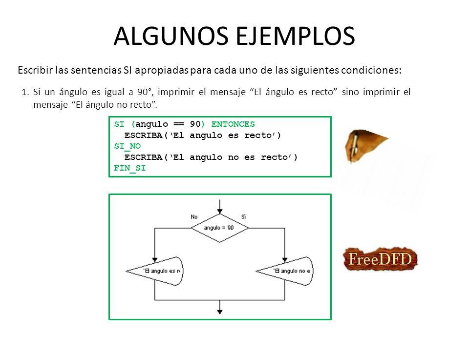 ALGUNOS EJEMPLOS Escribir las sentencias SI apropiadas para cada uno de las siguientes condiciones: 1.Si un ángulo es igual a 90°, imprimir el mensaje