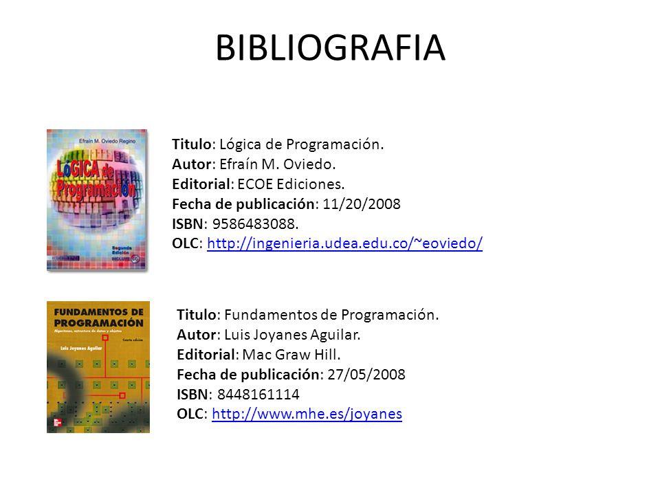 Titulo: Lógica de Programación. Autor: Efraín M. Oviedo. Editorial: ECOE Ediciones. Fecha de publicación: 11/20/2008 ISBN: 9586483088. OLC: http://ing