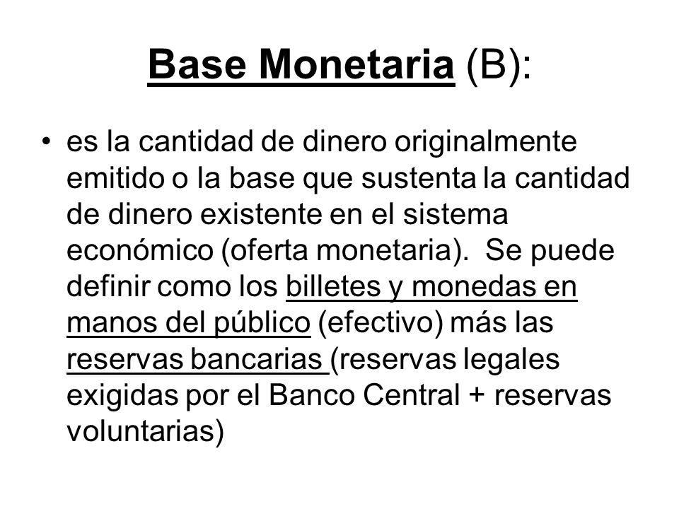 Base Monetaria (B): es la cantidad de dinero originalmente emitido o la base que sustenta la cantidad de dinero existente en el sistema económico (ofe