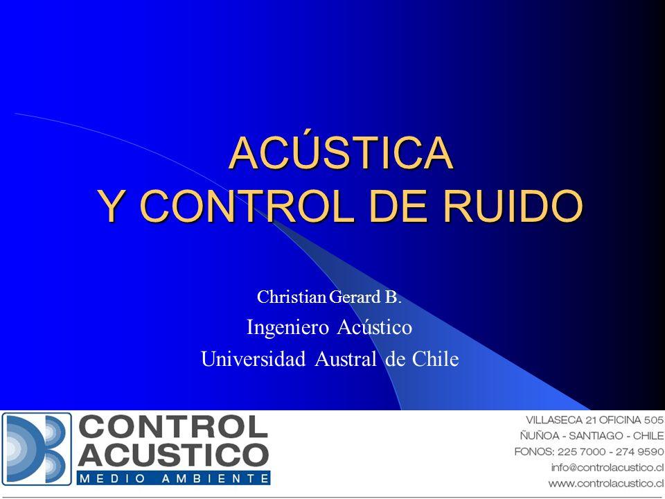 ACÚSTICA Y CONTROL DE RUIDO Christian Gerard B. Ingeniero Acústico Universidad Austral de Chile