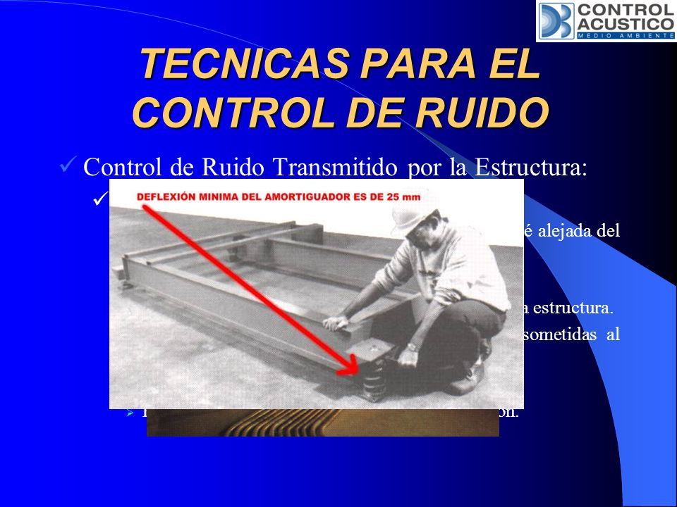TECNICAS PARA EL CONTROL DE RUIDO A lo largo de la vía de transmisión: Aislar la fuente de vibración de las áreas en que se precisan niveles bajos de ruido mediante: Discontinuidad estructural.