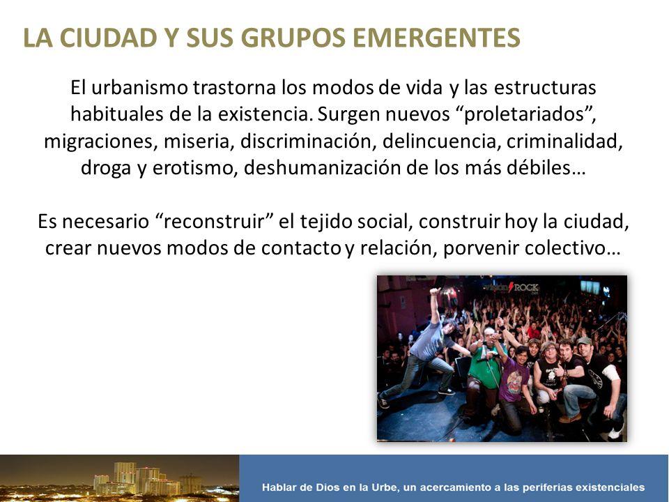 LA CIUDAD Y SUS GRUPOS EMERGENTES El urbanismo trastorna los modos de vida y las estructuras habituales de la existencia.