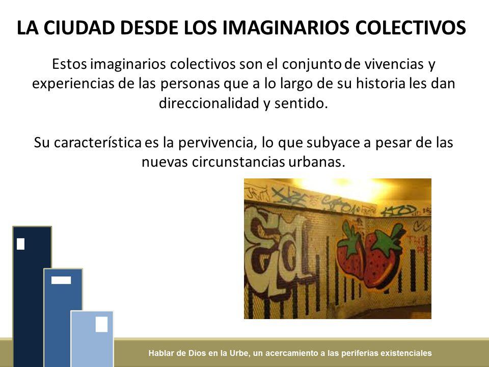 LA CIUDAD DESDE LOS IMAGINARIOS COLECTIVOS Estos imaginarios colectivos son el conjunto de vivencias y experiencias de las personas que a lo largo de su historia les dan direccionalidad y sentido.