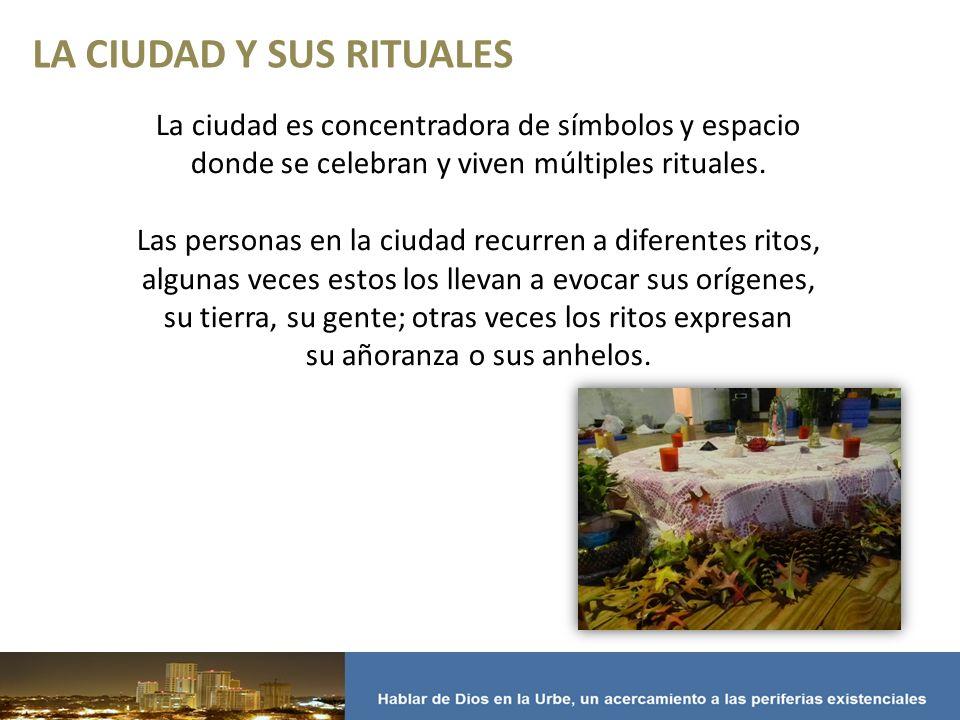 LA CIUDAD Y SUS RITUALES La ciudad es concentradora de símbolos y espacio donde se celebran y viven múltiples rituales.