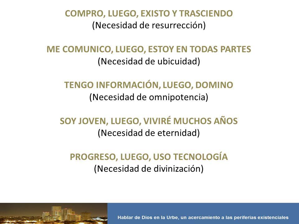 COMPRO, LUEGO, EXISTO Y TRASCIENDO (Necesidad de resurrección) ME COMUNICO, LUEGO, ESTOY EN TODAS PARTES (Necesidad de ubicuidad) TENGO INFORMACIÓN, LUEGO, DOMINO (Necesidad de omnipotencia) SOY JOVEN, LUEGO, VIVIRÉ MUCHOS AÑOS (Necesidad de eternidad) PROGRESO, LUEGO, USO TECNOLOGÍA (Necesidad de divinización)