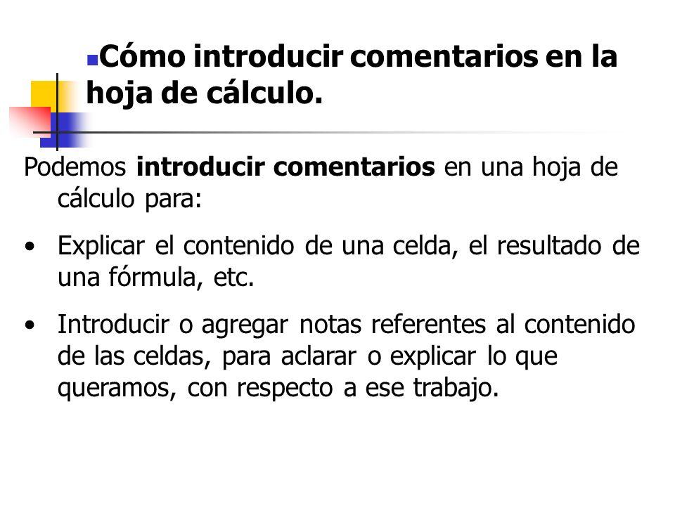 Para introducir comentarios debemos situarnos en la celda donde queramos introducirlo y luego: Utilizar los comandos: MERNU/INSERTAR Y hacemos clic en Comentario Ó utilizar el botón derecho del ratón y hacer clic en Insertar Comentario.