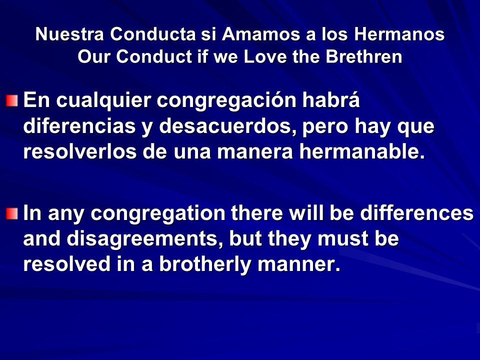 Nuestra Conducta si Amamos a los Hermanos Our Conduct if we Love the Brethren En cualquier congregación habrá diferencias y desacuerdos, pero hay que resolverlos de una manera hermanable.