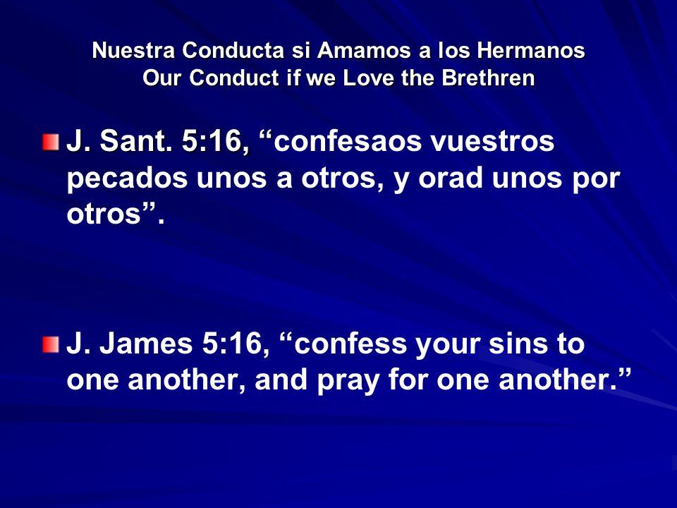Nuestra Conducta si Amamos a los Hermanos Our Conduct if we Love the Brethren J. Sant. 5:16, J. Sant. 5:16, confesaos vuestros pecados unos a otros, y