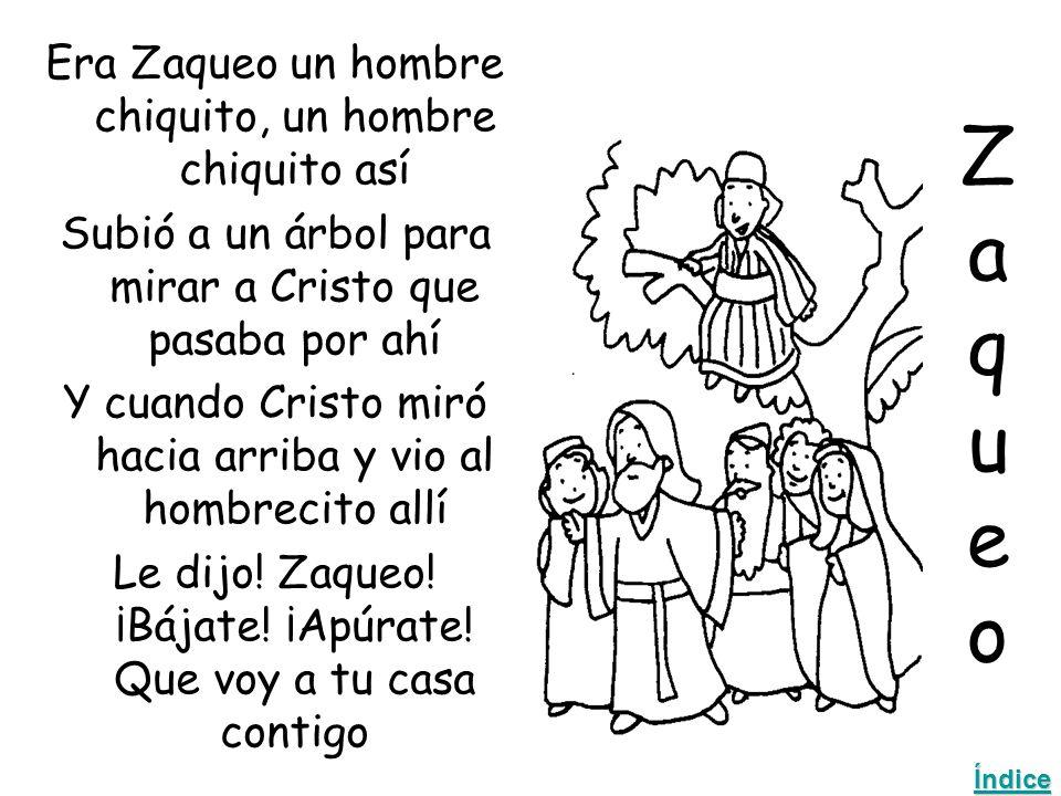 ZaqueoZaqueo Era Zaqueo un hombre chiquito, un hombre chiquito así Subió a un árbol para mirar a Cristo que pasaba por ahí Y cuando Cristo miró hacia arriba y vio al hombrecito allí Le dijo.