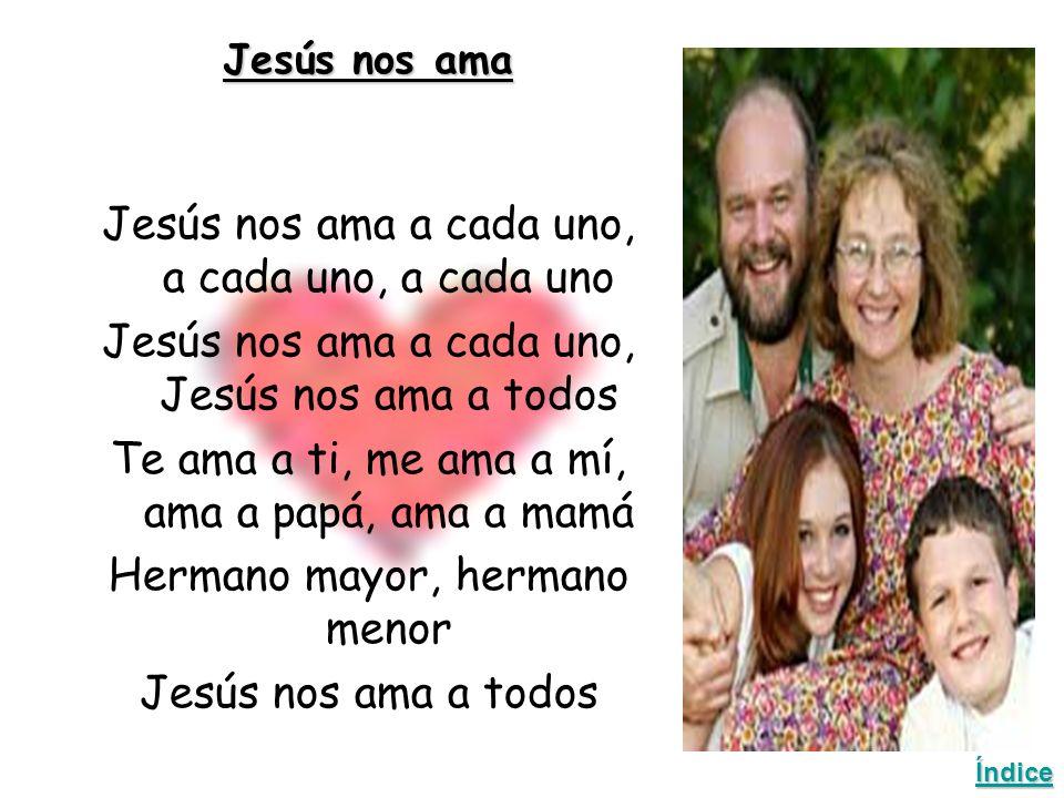 Jesús nos ama Jesús nos ama a cada uno, a cada uno, a cada uno Jesús nos ama a cada uno, Jesús nos ama a todos Te ama a ti, me ama a mí, ama a papá, ama a mamá Hermano mayor, hermano menor Jesús nos ama a todos Índice