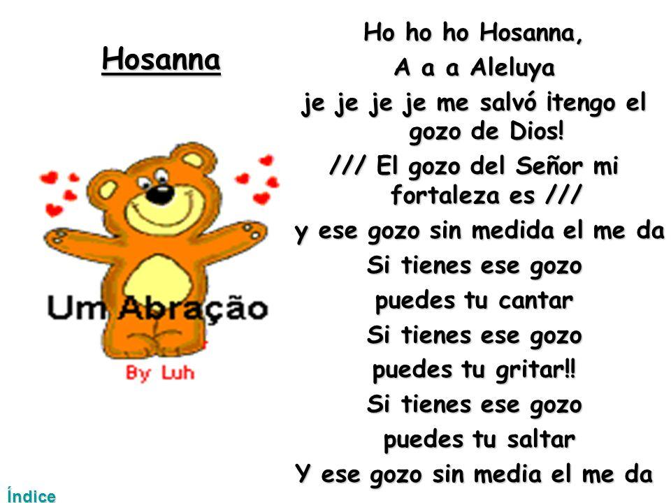 Hosanna Ho ho ho Hosanna, A a a Aleluya je je je je me salvó ¡tengo el gozo de Dios.