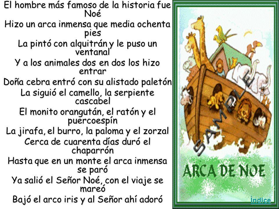 El hombre más famoso de la historia fue Noé Hizo un arca inmensa que media ochenta pies La pintó con alquitrán y le puso un ventanal Y a los animales dos en dos los hizo entrar Doña cebra entró con su alistado paletón La siguió el camello, la serpiente cascabel El monito orangután, el ratón y el puercoespín La jirafa, el burro, la paloma y el zorzal Cerca de cuarenta días duró el chaparrón Hasta que en un monte el arca inmensa se paró Ya salió el Señor Noé, con el viaje se mareó Bajó el arco iris y al Señor ahí adoró Índice