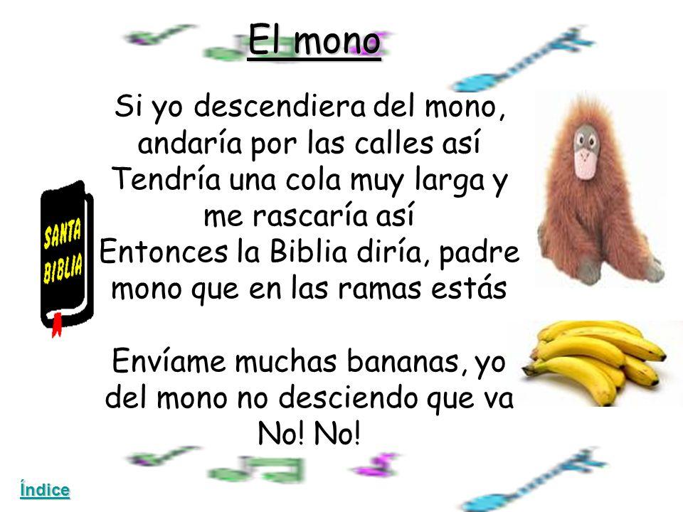 El mono Si yo descendiera del mono, andaría por las calles así Tendría una cola muy larga y me rascaría así Entonces la Biblia diría, padre mono que en las ramas estás Envíame muchas bananas, yo del mono no desciendo que va No.