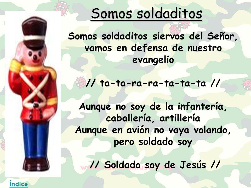 Somos soldaditos Somos soldaditos siervos del Señor, vamos en defensa de nuestro evangelio // ta-ta-ra-ra-ta-ta-ta // Aunque no soy de la infantería, caballería, artillería Aunque en avión no vaya volando, pero soldado soy // Soldado soy de Jesús // Índice