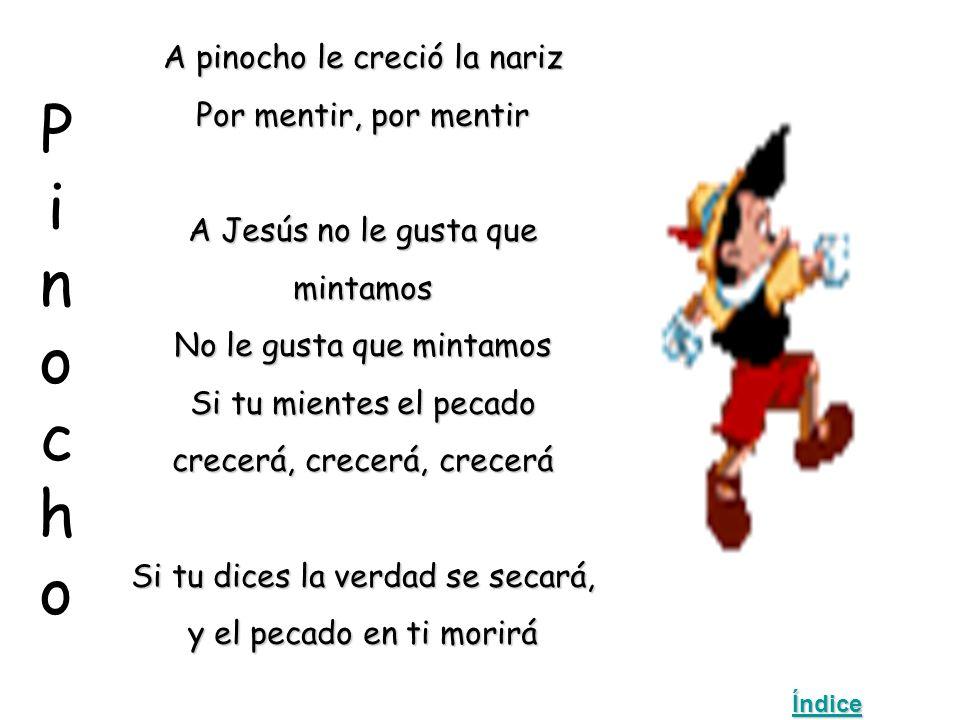 PinochoPinocho A pinocho le creció la nariz Por mentir, por mentir A Jesús no le gusta que mintamos No le gusta que mintamos Si tu mientes el pecado crecerá, crecerá, crecerá Si tu dices la verdad se secará, y el pecado en ti morirá Índice