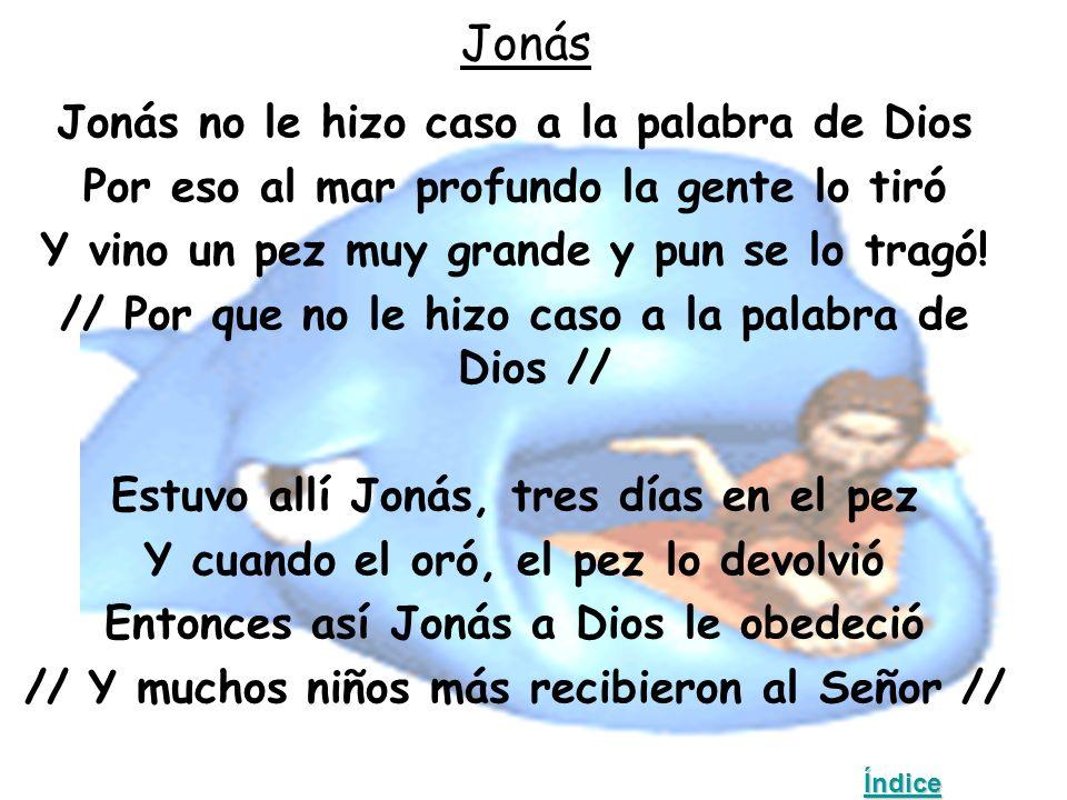 Jonás Jonás no le hizo caso a la palabra de Dios Por eso al mar profundo la gente lo tiró Y vino un pez muy grande y pun se lo tragó.