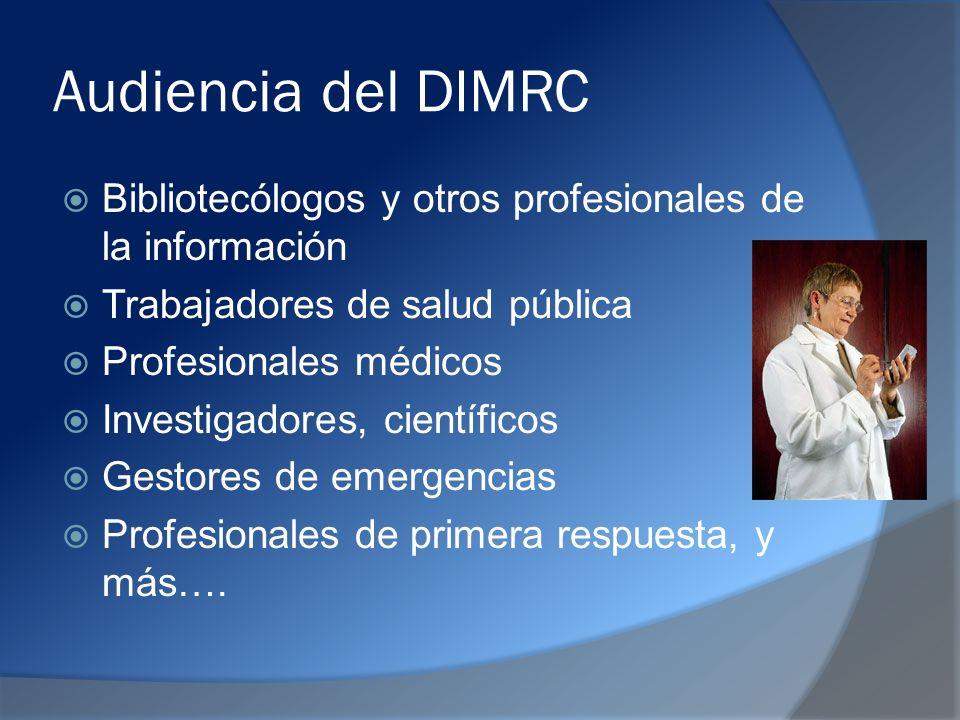 Audiencia del DIMRC Bibliotecólogos y otros profesionales de la información Trabajadores de salud pública Profesionales médicos Investigadores, científicos Gestores de emergencias Profesionales de primera respuesta, y más….
