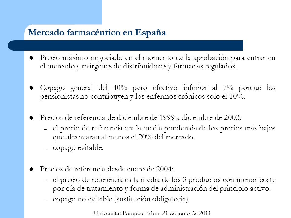 Universitat Pompeu Fabra, 21 de junio de 2011 Mercado farmacéutico en España Precio máximo negociado en el momento de la aprobación para entrar en el mercado y márgenes de distribuidores y farmacias regulados.