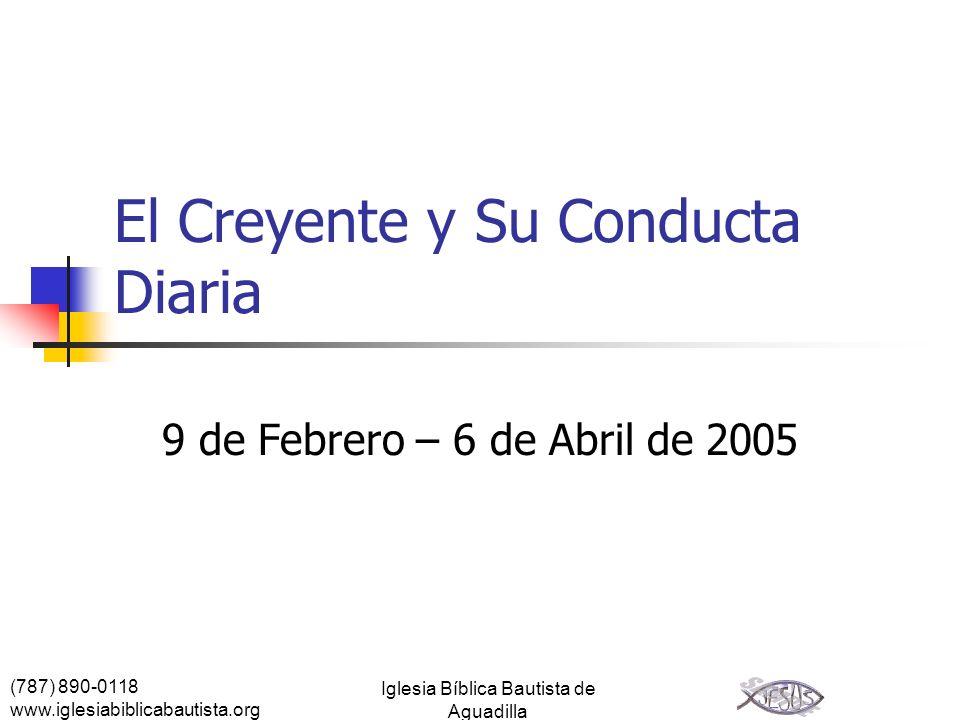 (787) 890-0118 www.iglesiabiblicabautista.org Iglesia Bíblica Bautista de Aguadilla El Creyente y Su Conducta Diaria 9 de Febrero – 6 de Abril de 2005
