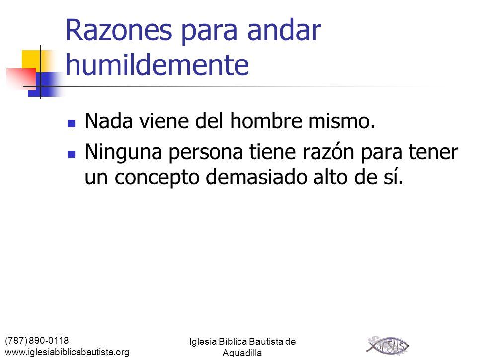 (787) 890-0118 www.iglesiabiblicabautista.org Iglesia Bíblica Bautista de Aguadilla Razones para andar humildemente Nada viene del hombre mismo. Ningu