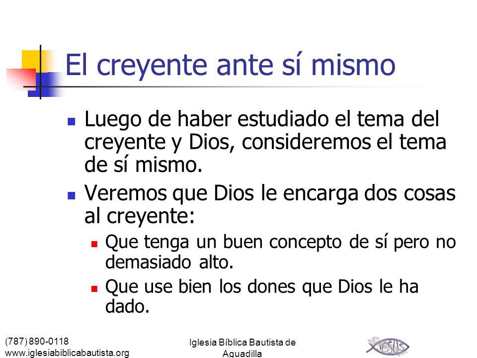 (787) 890-0118 www.iglesiabiblicabautista.org Iglesia Bíblica Bautista de Aguadilla El creyente ante sí mismo Luego de haber estudiado el tema del cre
