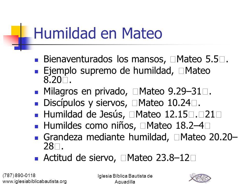 (787) 890-0118 www.iglesiabiblicabautista.org Iglesia Bíblica Bautista de Aguadilla Humildad en Mateo Bienaventurados los mansos, Mateo 5.5. Ejemplo s