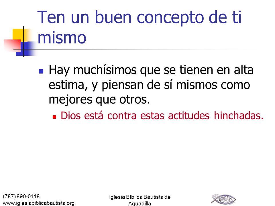 (787) 890-0118 www.iglesiabiblicabautista.org Iglesia Bíblica Bautista de Aguadilla Ten un buen concepto de ti mismo Hay muchísimos que se tienen en a