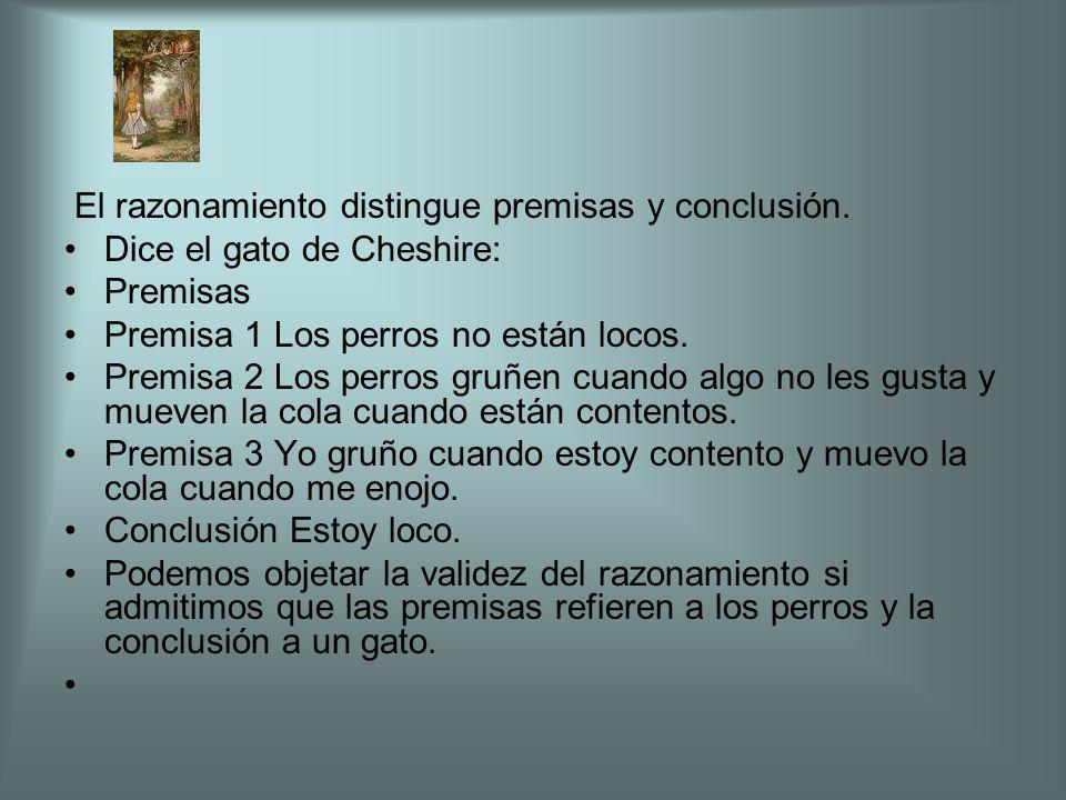 El razonamiento distingue premisas y conclusión. Dice el gato de Cheshire: Premisas Premisa 1 Los perros no están locos. Premisa 2 Los perros gruñen c