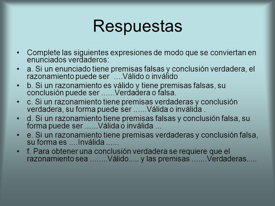 Respuestas Complete las siguientes expresiones de modo que se conviertan en enunciados verdaderos: a. Si un enunciado tiene premisas falsas y conclusi