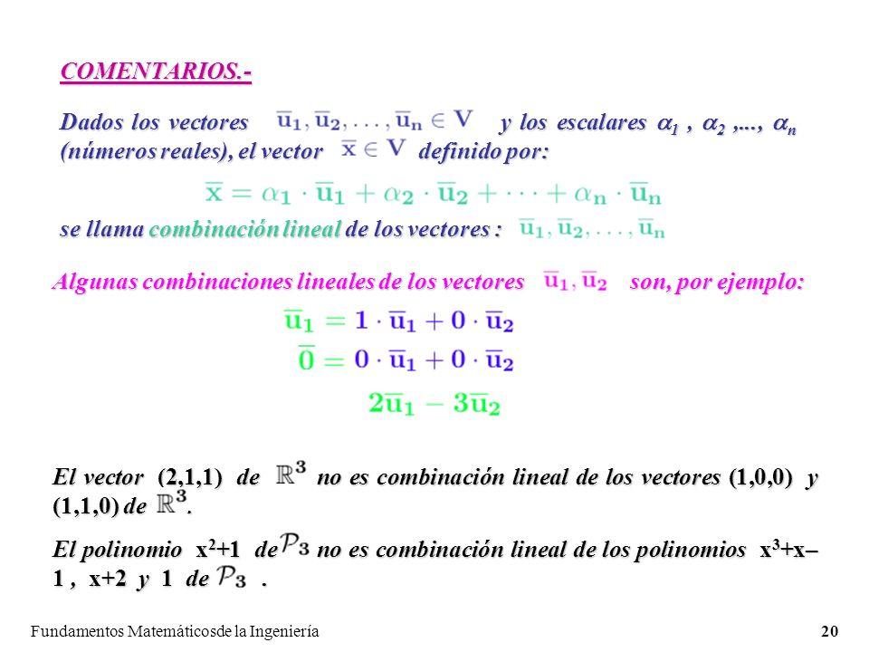 Fundamentos Matemáticosde la Ingeniería20 COMENTARIOS.- Dados los vectores y los escalares 1, 2,..., n (números reales), el vector definido por: se llama combinación lineal de los vectores : Algunas combinaciones lineales de los vectores son, por ejemplo: El vector (2,1,1) de no es combinación lineal de los vectores (1,0,0) y (1,1,0) de.