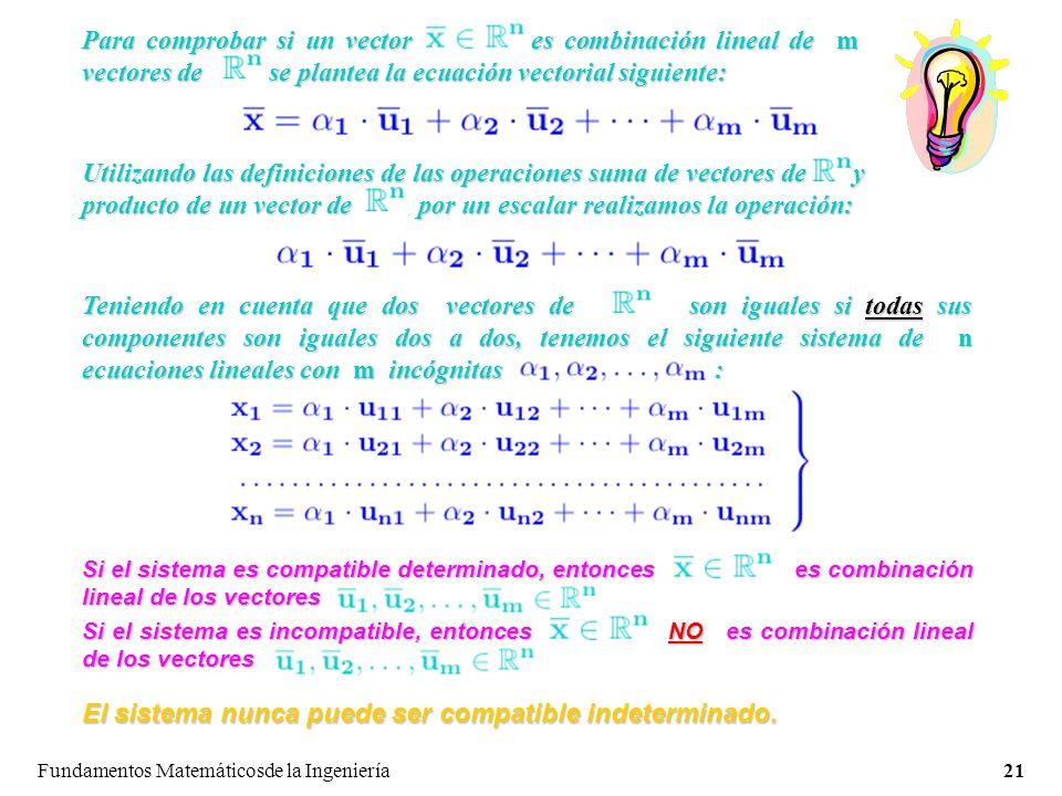 Fundamentos Matemáticosde la Ingeniería21 Para comprobar si un vector es combinación lineal de m vectores de se plantea la ecuación vectorial siguiente: Utilizando las definiciones de las operaciones suma de vectores de y producto de un vector de por un escalar realizamos la operación: Teniendo en cuenta que dos vectores de son iguales si todas sus componentes son iguales dos a dos, tenemos el siguiente sistema de n ecuaciones lineales con m incógnitas : Si el sistema es compatible determinado, entonces es combinación lineal de los vectores Si el sistema es incompatible, entonces NO es combinación lineal de los vectores El sistema nunca puede ser compatible indeterminado.
