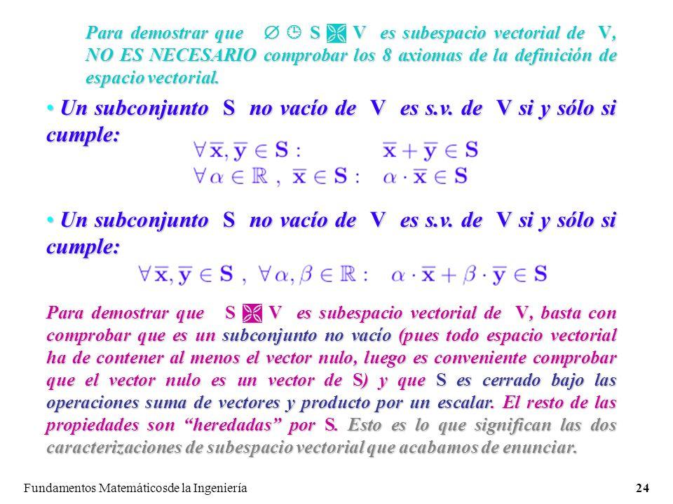 Fundamentos Matemáticosde la Ingeniería24 Para demostrar que S V es subespacio vectorial de V, NO ES NECESARIO comprobar los 8 axiomas de la definición de espacio vectorial.