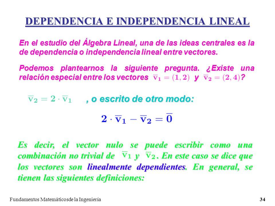Fundamentos Matemáticosde la Ingeniería34 DEPENDENCIA E INDEPENDENCIA LINEAL En el estudio del Álgebra Lineal, una de las ideas centrales es la de dependencia o independencia lineal entre vectores.