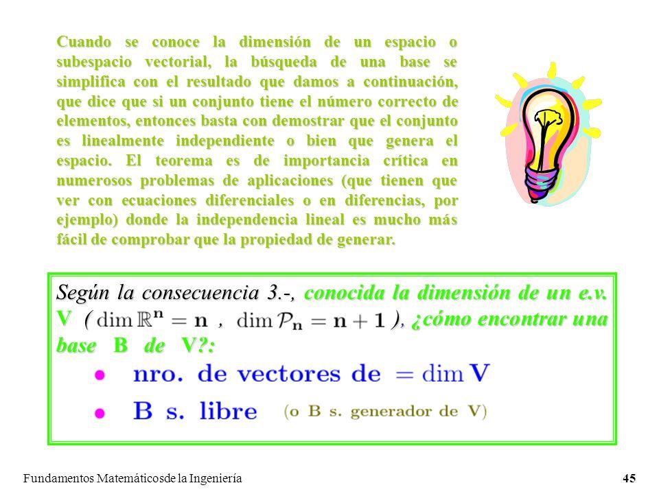 Fundamentos Matemáticosde la Ingeniería45 Cuando se conoce la dimensión de un espacio o subespacio vectorial, la búsqueda de una base se simplifica con el resultado que damos a continuación, que dice que si un conjunto tiene el número correcto de elementos, entonces basta con demostrar que el conjunto es linealmente independiente o bien que genera el espacio.