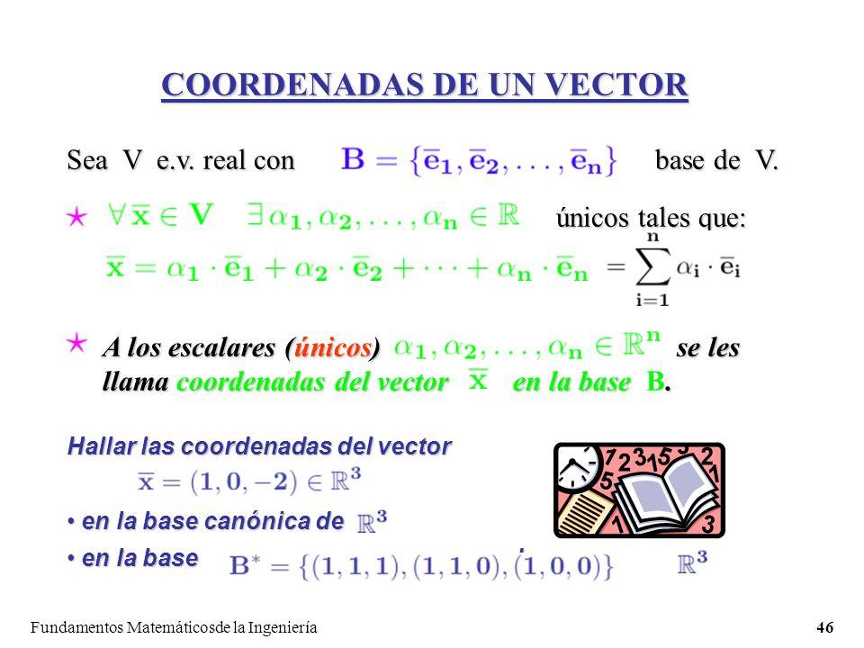 Fundamentos Matemáticosde la Ingeniería46 COORDENADAS DE UN VECTOR Sea V e.v.