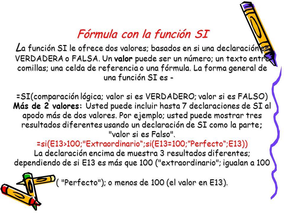 Fórmula con la función SI L a función SI le ofrece dos valores; basados en si una declaración es VERDADERA o FALSA. Un valor puede ser un número; un t