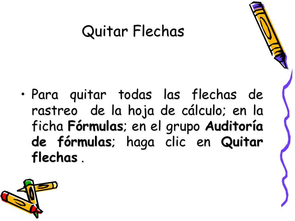 Quitar Flechas Para quitar todas las flechas de rastreo de la hoja de cálculo; en la ficha Fórmulas; en el grupo Auditoría de fórmulas; haga clic en Q
