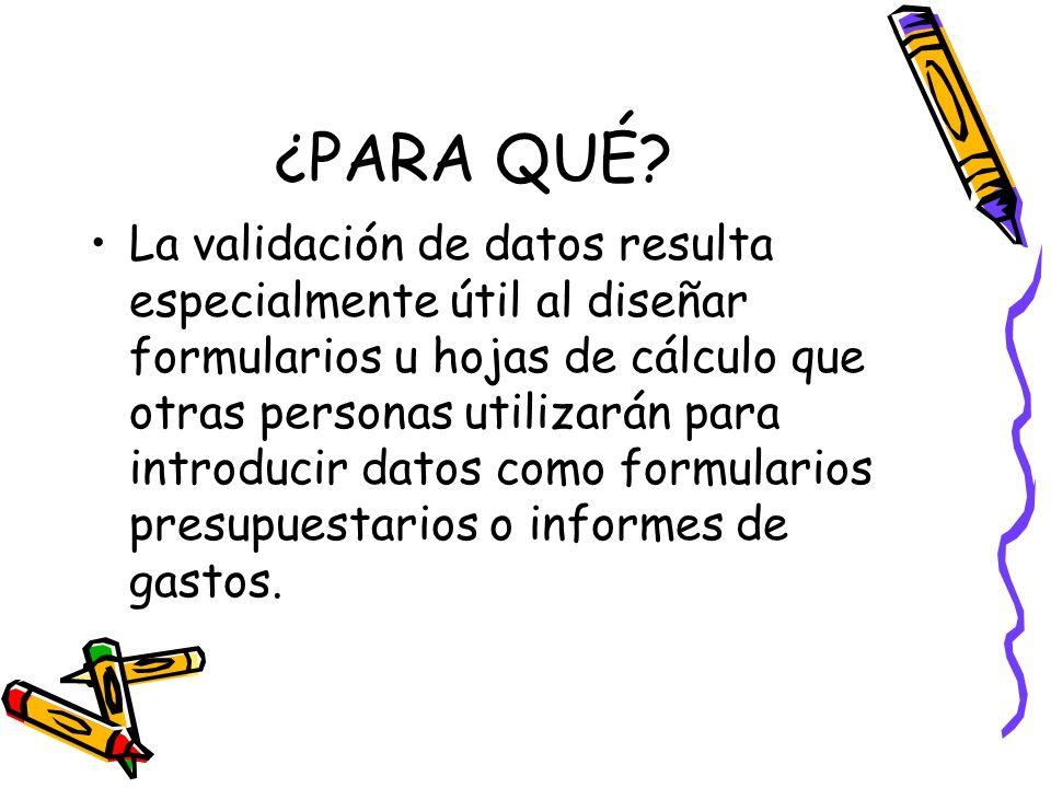 ¿PARA QUÉ? La validación de datos resulta especialmente útil al diseñar formularios u hojas de cálculo que otras personas utilizarán para introducir d