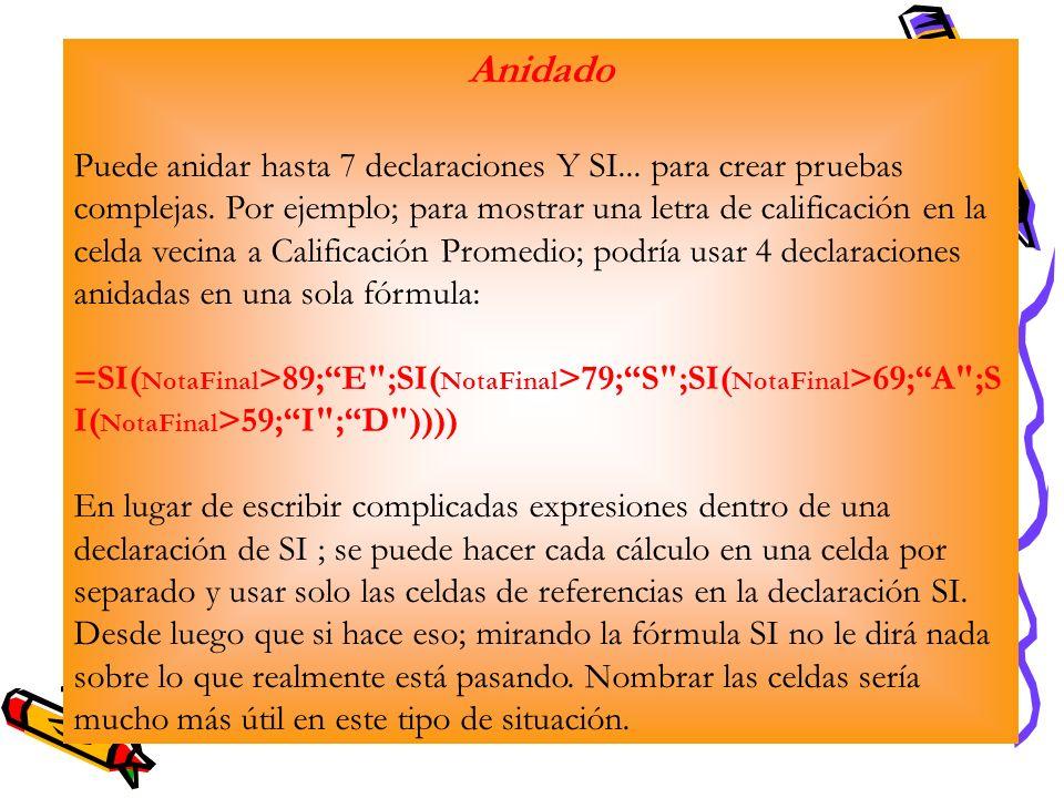 Anidado Puede anidar hasta 7 declaraciones Y SI... para crear pruebas complejas. Por ejemplo; para mostrar una letra de calificación en la celda vecin