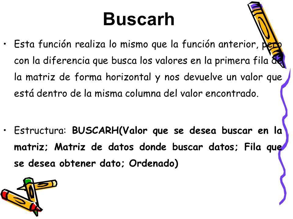 Buscarh Esta función realiza lo mismo que la función anterior, pero con la diferencia que busca los valores en la primera fila de la matriz de forma h